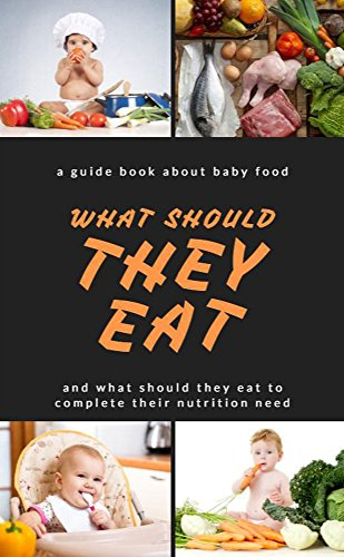 A Guide Book About Baby Food, What Should They Eat, And What Should They Eat to Complete Their Nutrition Need by Newtron Albertor