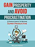 Gain Prosperity And Avoid Procrastination:: 25 Simple Habits To Become Super Productive (Success Mindsets Book 3)