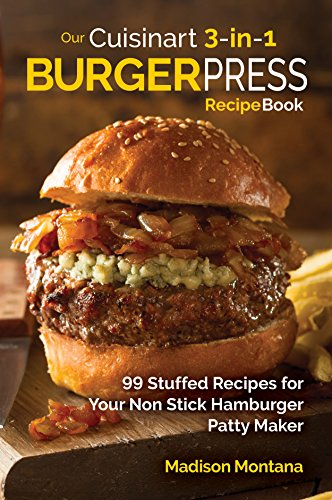 Our Cuisinart 3 In 1 Burger Press Cookbook 99 Stuffed Recipes For Your