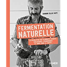 Fermentation naturelle: Révolution des aliments vivants: écologiques, économiques et bons pour la santé! (La)