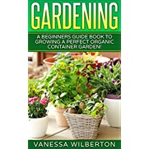 Container Gardening: A Beginners Guide Book to Growing a Perfect Organic Container Garden! (Permaculture, Organic Gardening,Container Gardening, Urban Gardening)