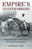 Empire's Guestworkers: Haitian Migrants in Cuba during the Age of US Occupation (Afro-Latin America)