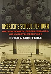 America's School for War: Fort Leavenworth, Officer Education, and Victory in World War II (Modern War Studies (Hardcover)) by Peter J. Schifferle (2010-04-05)