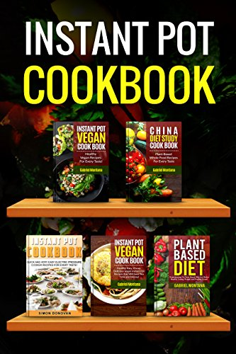 Instant Pot Vegan Cookbook: Healthy, Easy, Cheap Instant Pot Vegan And Non Vegan Recipes, China Diet Study, Plant Based Diet, Complete Series (Instant ... Diet Study, Vegan, Plant Based Diet Book 7) by Gabriel Montana, Simon Donovan
