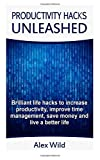 Productivity Hacks Unleashed - Brilliant Life Hacks to Increase Productivity, Improve Time Management, Save Money and Live a Better Life (FREE BONUS INCLUDED), Alex Wild, 1500482919