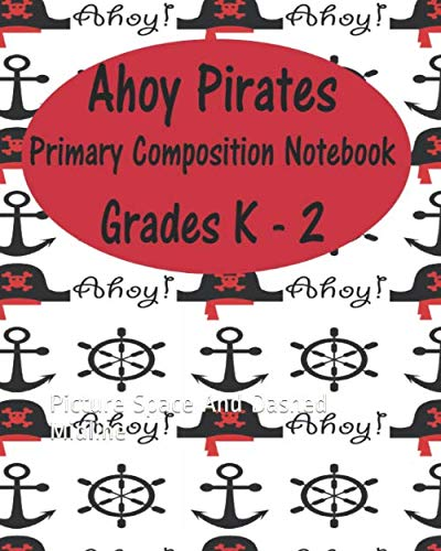 Ahoy Pirates  Primary Composition Notebook  Grades K - 2: Picture Space And Dashed Midline