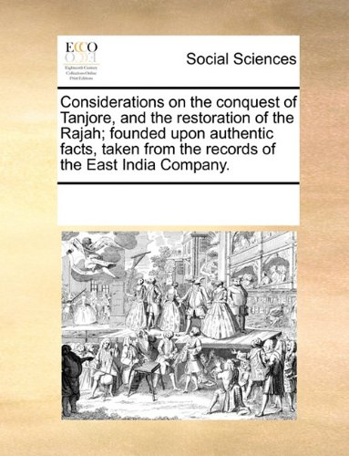 Considerations on the conquest of Tanjore, and the restoration of the Rajah; founded upon authentic facts, taken from the records of the East India Company. ebook