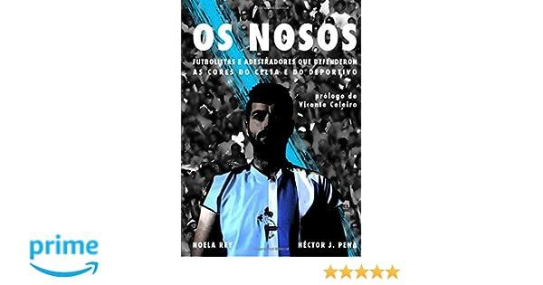 OS NOSOS: Futbolistas e adestradores que defenderon as cores do Celta e do Deportivo (Galician Edition): Héctor J. Pena, Noela Rey Méndez: 9781973513797: ...