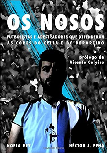 OS NOSOS: Futbolistas e adestradores que defenderon as cores do Celta e do Deportivo (Galician Edition) (Galician)