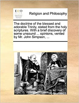 Book The doctrine of the blessed and adorable Trinity, stated from the holy scriptures. With a brief discovery of some unsound ... opinions, vented by Mr. John Simpson, ...