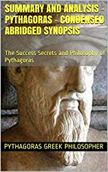 Summary and Analysis - Pythagoras - Condensed Abridged Synopsis: The Success Secrets and Philosophy of Pythagoras