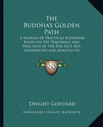 The Buddha's Golden Path: A Manual of Practical Buddhism Based on the Teachings and Practices of the Zen Sect, But Interpreted and Adapted to Meet Modern Conditions