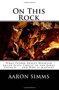 On This Rock: What People Really Believed About Jesus Christ in the Early Church ... and Why it Matters
