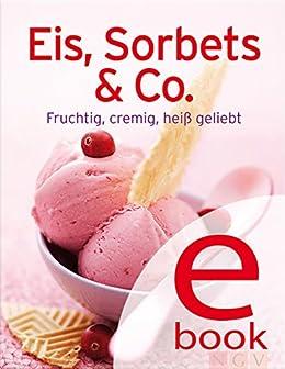 Eis, Sorbets & Co.: Unsere 100 besten Eisrezepte in einem Kochbuch (Unsere