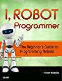 I, Robot Programmer: The Beginner's Guide to Programming Robots (Paperback) (Pre-order)
