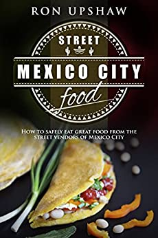 Mexico City Street Food: A travel guide for the curious eater. How to safely enjoy the delicious foods from the street vendors of Mexico City. by [Upshaw, Ron]