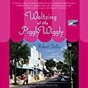 Waltzing at the Piggly Wiggly Audiobook by Robert Dalby Narrated by Clarinda Ross
