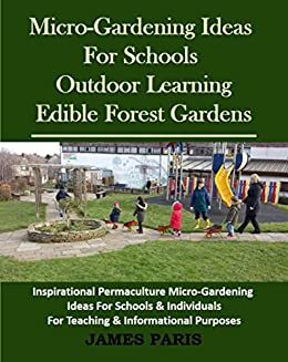 Micro-Gardening Ideas For Schools, Outdoor Learning And Edible Forest Gardens:: Inspirational Permaculture Micro-Gardening ideas for Schools and Individuals For Teaching & Informational Purposes by [Paris, James]