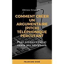 Comment créer un argumentaire (pitch) téléphonique percutant: Pour rendez-vous et vente par téléphone (French Edition)