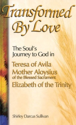 Transformed by Love: The Soul's Journey to God in Teresa of Avila, Mother Aloysius of the Blessed Sacrament, and Elizabeth of the Trinity (Blessed Trinity Catholic)