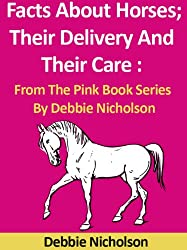 Facts About Horses; Their Delivery And Their Care : From The Pink Book Series By Debbie Nicholson