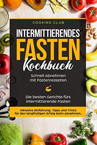 Intermittierendes Fasten Kochbuch: Schnell Abnehmen mit Fastenrezepten. Die besten Gerichte fürs intermittierende Fasten. Inklusive Einführung, Tipps und Tricks für den langfristigen Erfolg.