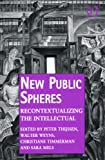 New Public Spheres : Recontextualizing the Intellectual, Thijssen, Peter and Weyns, Walter, 1409460924