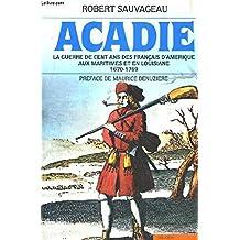 Acadie: La guerre de cent ans des français d'Amérique aux Maritimes et en Louisiane, 1670-1769