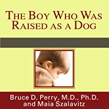 The Boy Who Was Raised as a Dog: And Other Stories from a Child Psychiatrist's Notebook Audiobook by Bruce D. Perry, Maia Szalavitz Narrated by Danny Campbell