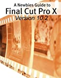 A Newbies Guide to Final Cut Pro X (Version 10.2): A Beginnings Guide to Video Editing Like a Pro