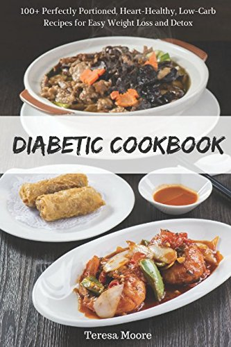 Diabetic Cookbook: 100+ Perfectly Portioned, Heart-Healthy, Low-Carb Recipes for Easy Weight Loss and Detox (Healthy Food) by Teresa Moore