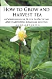 How to Grow and Harvest Tea: A Comprehensive Guide In Growing And Harvesting Camellia Sinensis (Growing And Using Herbs) (Volume 1)