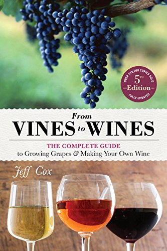 From Vines to Wines, 5th Edition: The Complete Guide to Growing Grapes and Making Your Own Wine by Jeff Cox