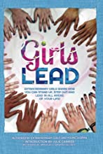 Girls Lead: Extraordinary Girls Share How You Can Stand Up, Step Out and Lead in All Areas of Your Life