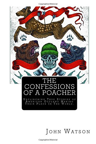 Read Online The Confessions of a Poacher: Unflinching True Stories of American Outlaws Making Their Place In The World. ebook