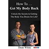 Wie To Get My Body Back: Unlock the Secrets to Getting the Body You Desire for Life! (Take a Look in the Mirror Book 1)