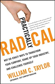 Practically Radical: Not-So-Crazy Ways to Transform Your Company, Shake Up Your Industry, and Challenge Yourself by [Taylor, William C.]