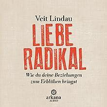 Liebe radikal: Wie du deine Beziehungen zum Erblühen bringst Hörbuch von Veit Lindau Gesprochen von: Veit Lindau