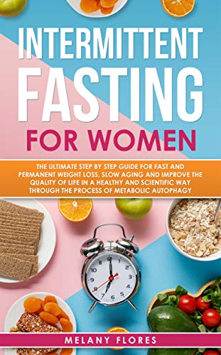 Intermittent Fasting For Women: The Ultimate Step by Step Guide for Fast and Easy Weight Loss, Slow Aging and Improve the Quality of Life Through the Process of Metabolic Autophagy by Melany Flores