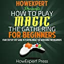 How to Play Magic: The Gathering for Beginners: Your Step-by-Step Guide Audiobook by  HowExpert Press Narrated by Kelly McGee