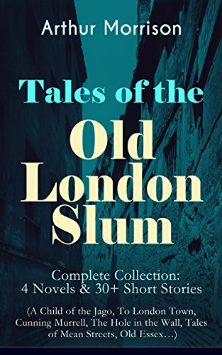 Tales of the Old London Slum - Complete Collection: 4 Novels & 30+ Short Stories (A Child of the Jago, To London Town, Cunning Murrell, The Hole in the Wall, Tales of Mean Streets, Old Essex...) (Charles Dickens And The Street Children Of London)