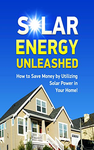 Solar Energy Unleashed - How To Save Money By Utilizing Solar Power In Your Home