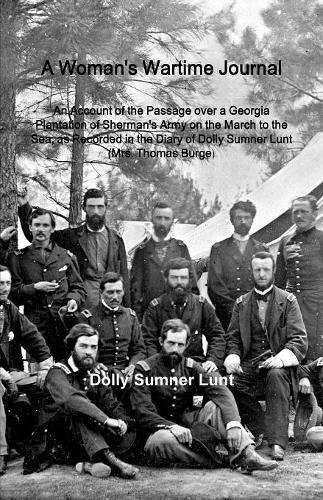A Woman's Wartime Journal: A Woman's Wartime Journal: An Account of the Passage over a Georgia Plantation of Sherman's Army on the March to the Sea, ... of Dolly Sumner Lunt (Mrs. Thomas Burge) pdf