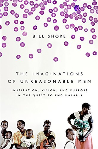 The Imaginations of Unreasonable Men: Inspiration, Vision, and Purpose in the Quest to End Malaria pdf