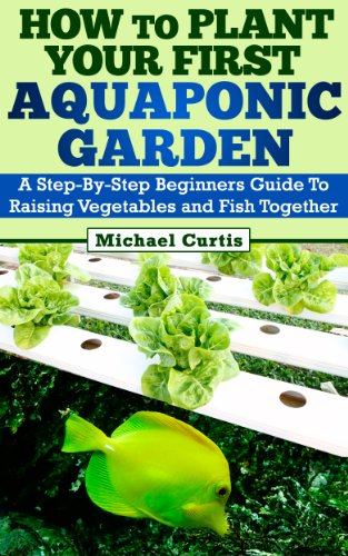 How To Plant Your First Aquaponic Garden by [Curtis, Michael]