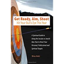 Get Ready, Aim, Shoot: Hit Your Bull's Eye This Year: A Spiritual Guide to Using the Secular or Jewish New Year to Reset Your Personal, Professional and Spiritual Targets