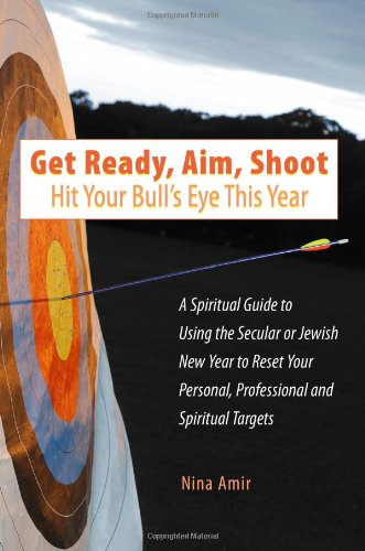 Download Get Ready, Aim, Shoot: Hit Your Bull's Eye This Year: A Spiritual Guide to Using the Secular or Jewish New Year to Reset Your Personal, Professional and Spiritual Targets PDF