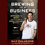 Brewing Up a Business: Adventures in Beer from the Founder of Dogfish Head Craft Brewery, Revised and Updated | Sam Calagione