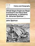 Alfredi Magni Anglorum Regis Invictissimi Vita Tribus Libris Comprehensa, a Clarissimo Dr Johanne Spelman, John Spelman, 1170737099