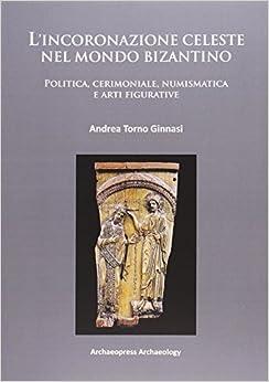 L'incoronazione celeste nel mondo Bizantino: Politica, cerimoniale, numismatica e arti figurative (Italian Edition)